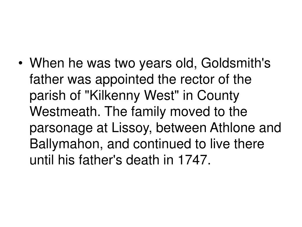 """When he was two years old, Goldsmith's father was appointed the rector of the parish of """"Kilkenny West"""" in County Westmeath. The family moved to the parsonage at Lissoy, between Athlone and Ballymahon, and continued to live there until his father's death in 1747."""