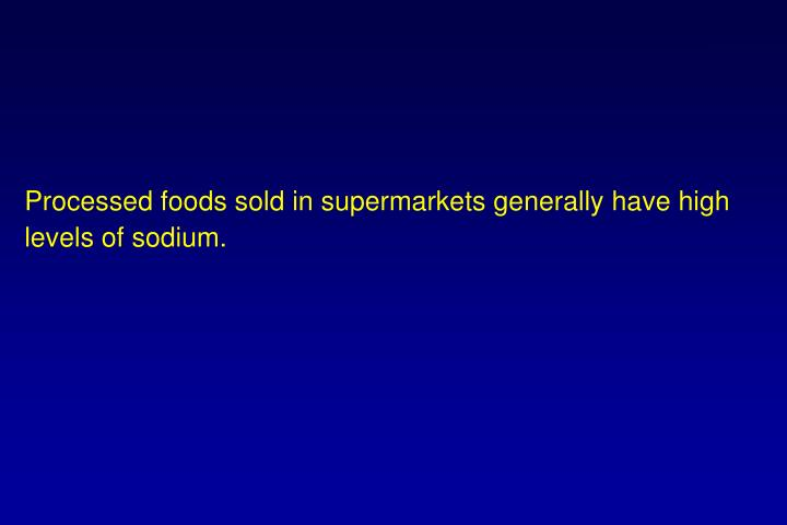 Processed foods sold in supermarkets generally have high levels of sodium.
