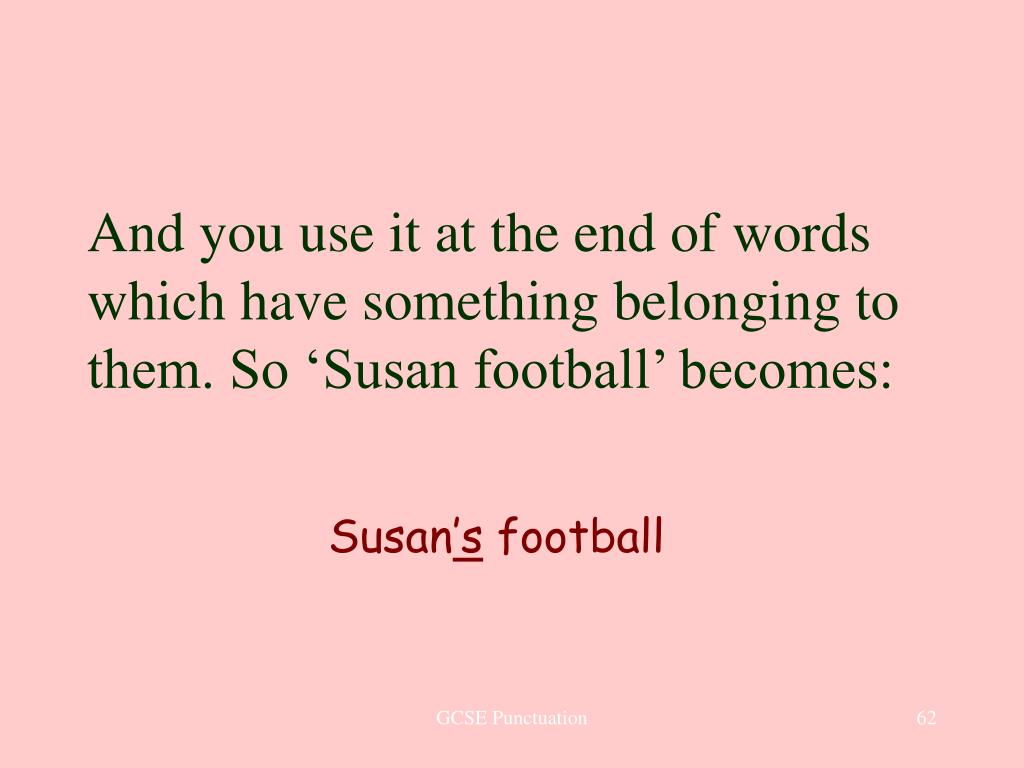 And you use it at the end of words which have something belonging to them. So 'Susan football' becomes: