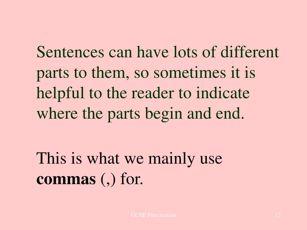 Sentences can have lots of different parts to them, so sometimes it is helpful to the reader to indicate where the parts begin and end.