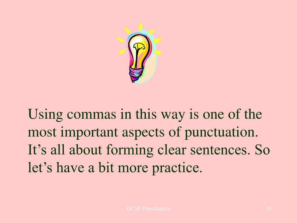 Using commas in this way is one of the most important aspects of punctuation. It's all about forming clear sentences. So let's have a bit more practice.