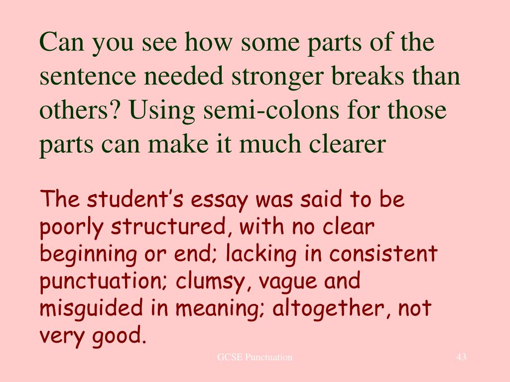 Can you see how some parts of the sentence needed stronger breaks than others? Using semi-colons for those parts can make it much clearer