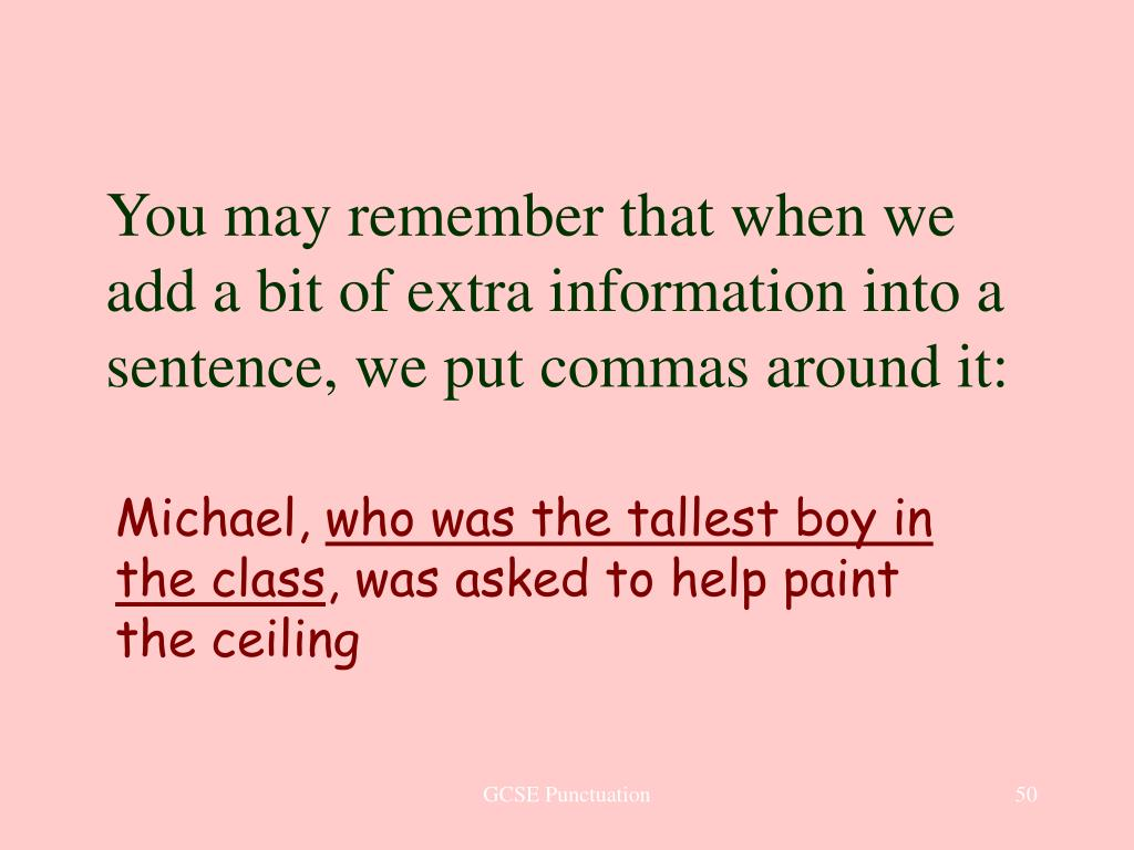 You may remember that when we add a bit of extra information into a sentence, we put commas around it: