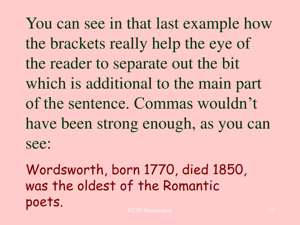 You can see in that last example how the brackets really help the eye of the reader to separate out the bit which is additional to the main part of the sentence. Commas wouldn't have been strong enough, as you can see: