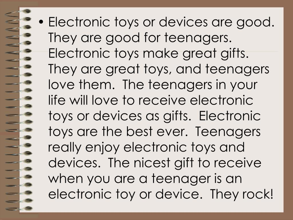 Electronic toys or devices are good.  They are good for teenagers.  Electronic toys make great gifts.  They are great toys, and teenagers love them.  The teenagers in your life will love to receive electronic toys or devices as gifts.  Electronic toys are the best ever.  Teenagers really enjoy electronic toys and devices.  The nicest gift to receive when you are a teenager is an electronic toy or device.  They rock!
