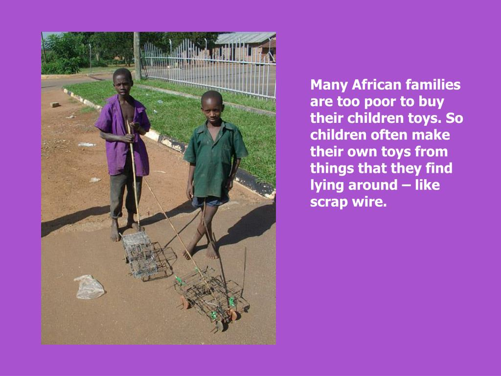 Many African families are too poor to buy their children toys. So children often make their own toys from things that they find lying around – like scrap wire.