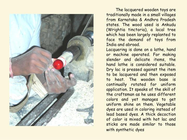 The lacquered wooden toys are traditionally made in a small villages from Karnataka & Andhra Prades...