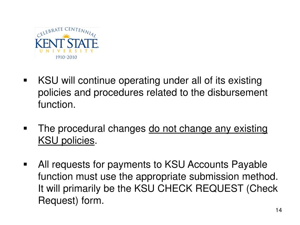 KSU will continue operating under all of its existing policies and procedures related to the disbursement function.