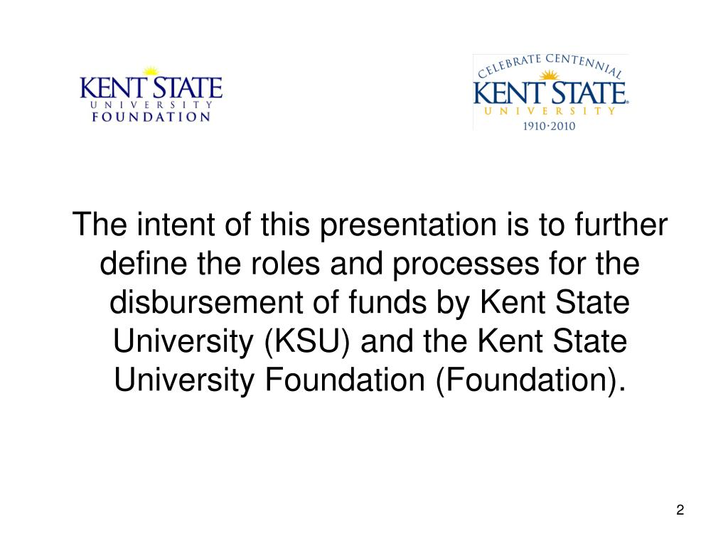 The intent of this presentation is to further define the roles and processes for the disbursement of funds by Kent State University (KSU) and the Kent State University Foundation (Foundation).