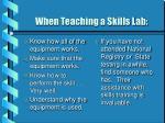 when teaching a skills lab
