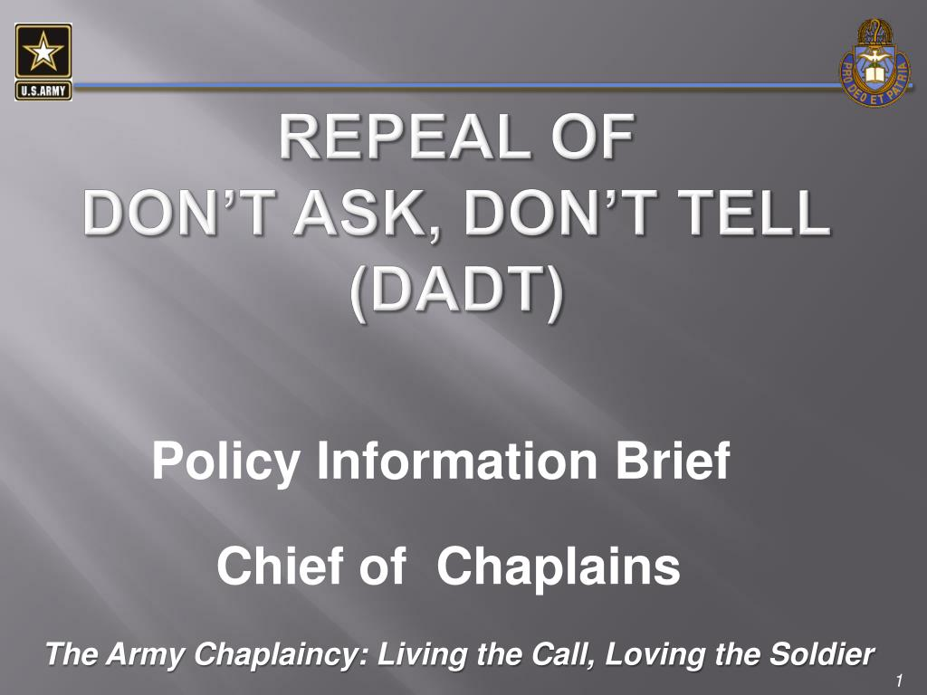 the issue of dont ask dont tell dadt The repeal of don't ask, don't tell (dadt) marked the end of another era in the ongoing social evolution of the us armed forces so, when the editor of the journal of homosexuality, john elia, asked us to guest edit a special issue to commemorate it, not only were we honored by the invitation, but .