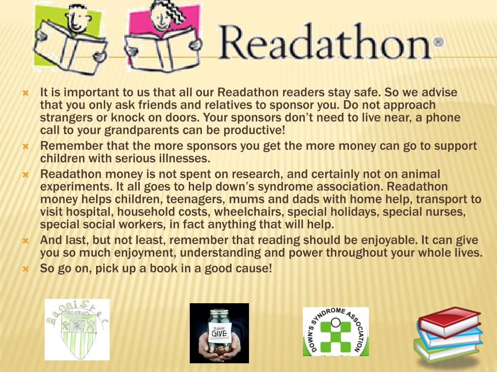 It is important to us that all our Readathon readers stay safe. So we advise that you only ask friends and relatives to sponsor you. Do not approach strangers or knock on doors. Your sponsors don't need to live near, a phone call to your grandparents can be productive!