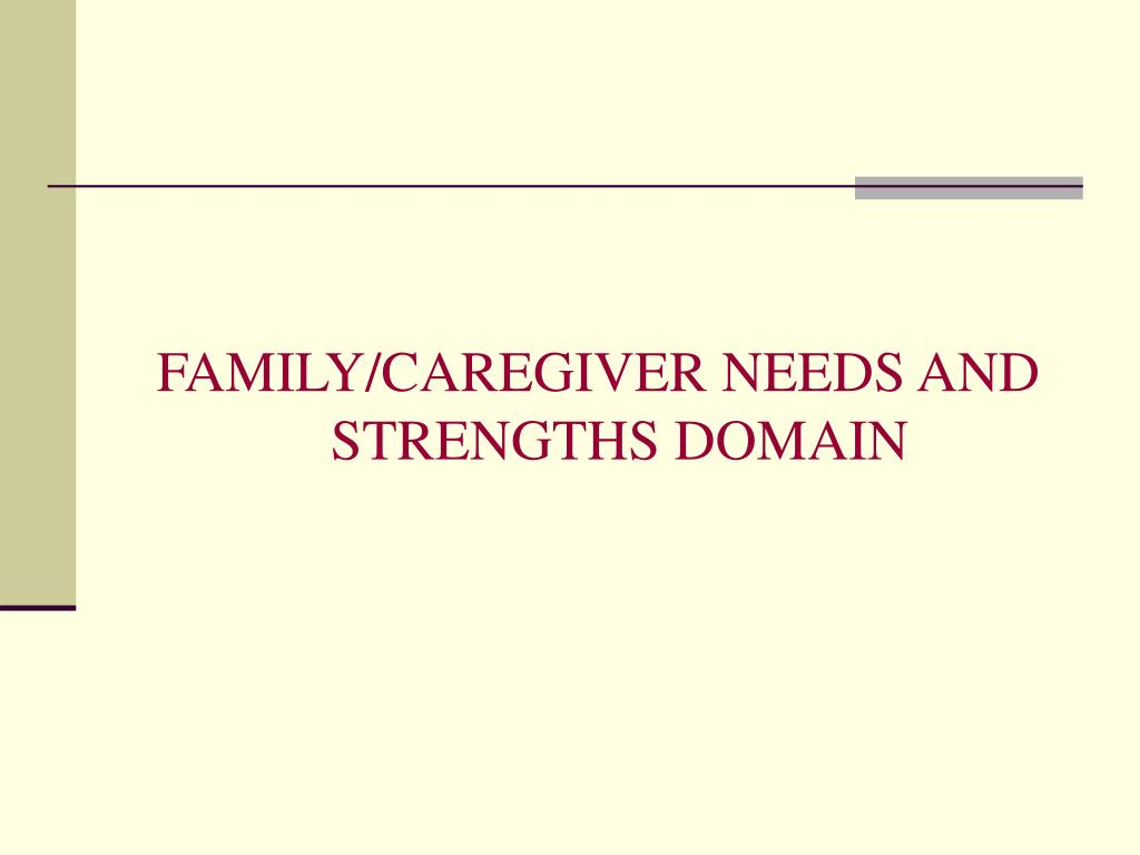 FAMILY/CAREGIVER NEEDS AND STRENGTHS DOMAIN