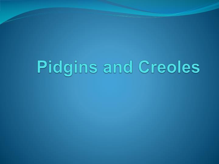 distinguish between pidgins and creoles Pidgin vs creole what happens if a german individual who does not know english is made to sit and try to converse with a person who knows nothing but english language well, they may try to communicate using their hands and body language but ultimately what happens is that the two of.