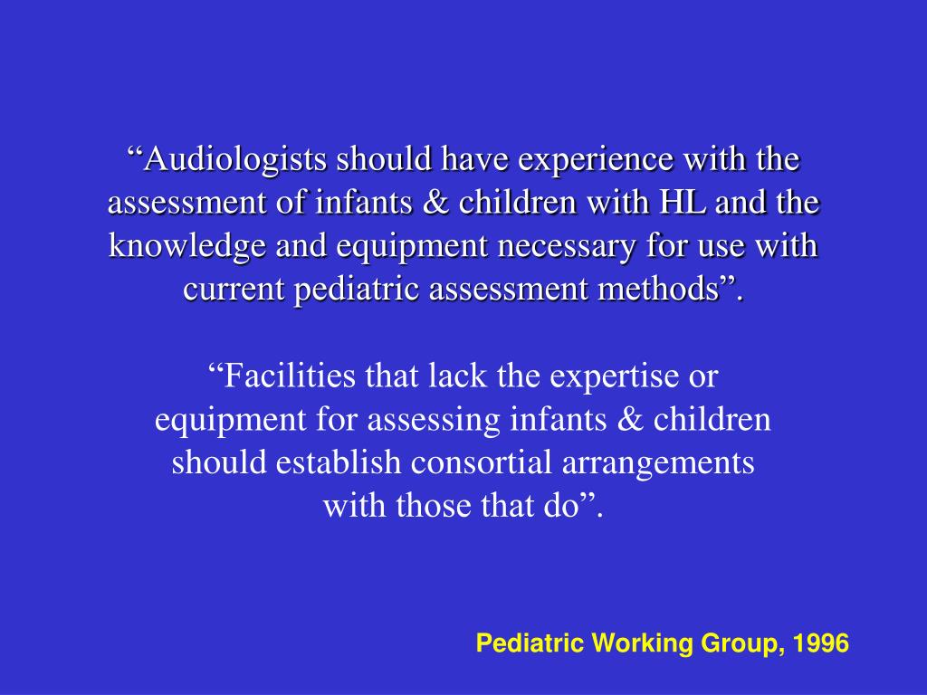 """""""Audiologists should have experience with the assessment of infants & children with HL and the knowledge and equipment necessary for use with current pediatric assessment methods""""."""