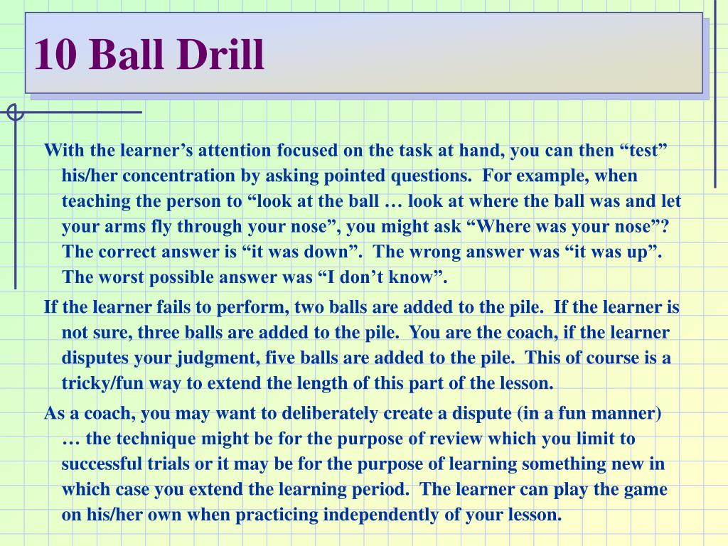 "With the learner's attention focused on the task at hand, you can then ""test"" his/her concentration by asking pointed questions.  For example, when teaching the person to ""look at the ball … look at where the ball was and let your arms fly through your nose"", you might ask ""Where was your nose""?  The correct answer is ""it was down"".  The wrong answer was ""it was up"".  The worst possible answer was ""I don't know""."