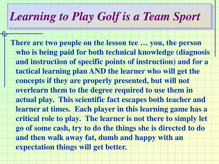 Learning to play golf is a team sport
