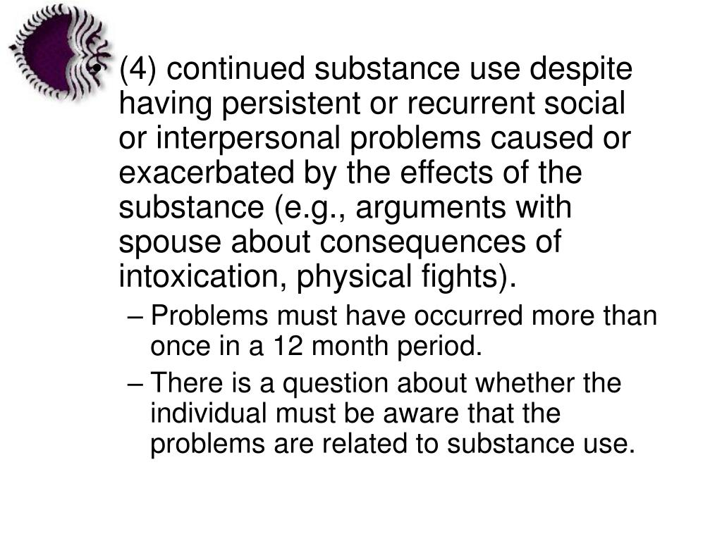 (4) continued substance use despite having persistent or recurrent social or interpersonal problems caused or exacerbated by the effects of the substance (e.g., arguments with spouse about consequences of intoxication, physical fights).