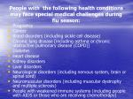 people with the following health conditions may face special medical challenges during flu season