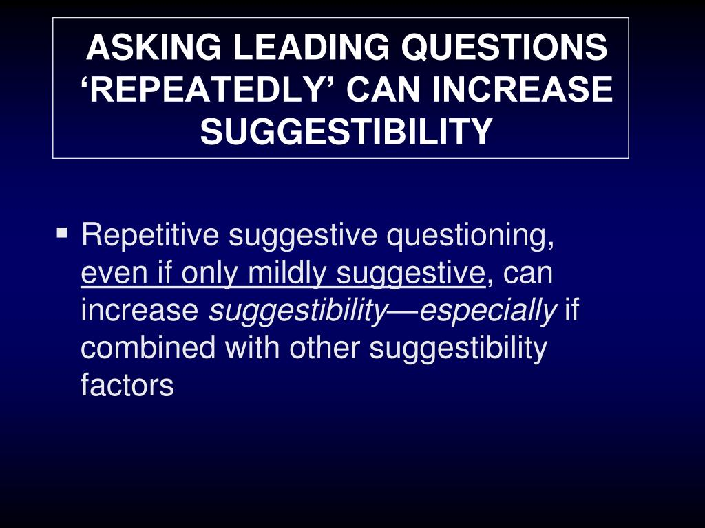 ASKING LEADING QUESTIONS 'REPEATEDLY' CAN INCREASE SUGGESTIBILITY