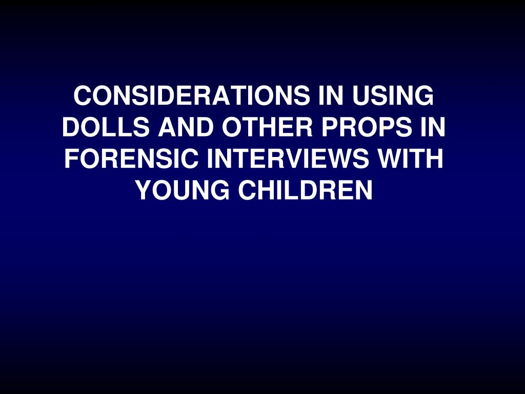 CONSIDERATIONS IN USING DOLLS AND OTHER PROPS IN FORENSIC INTERVIEWS WITH  YOUNG CHILDREN