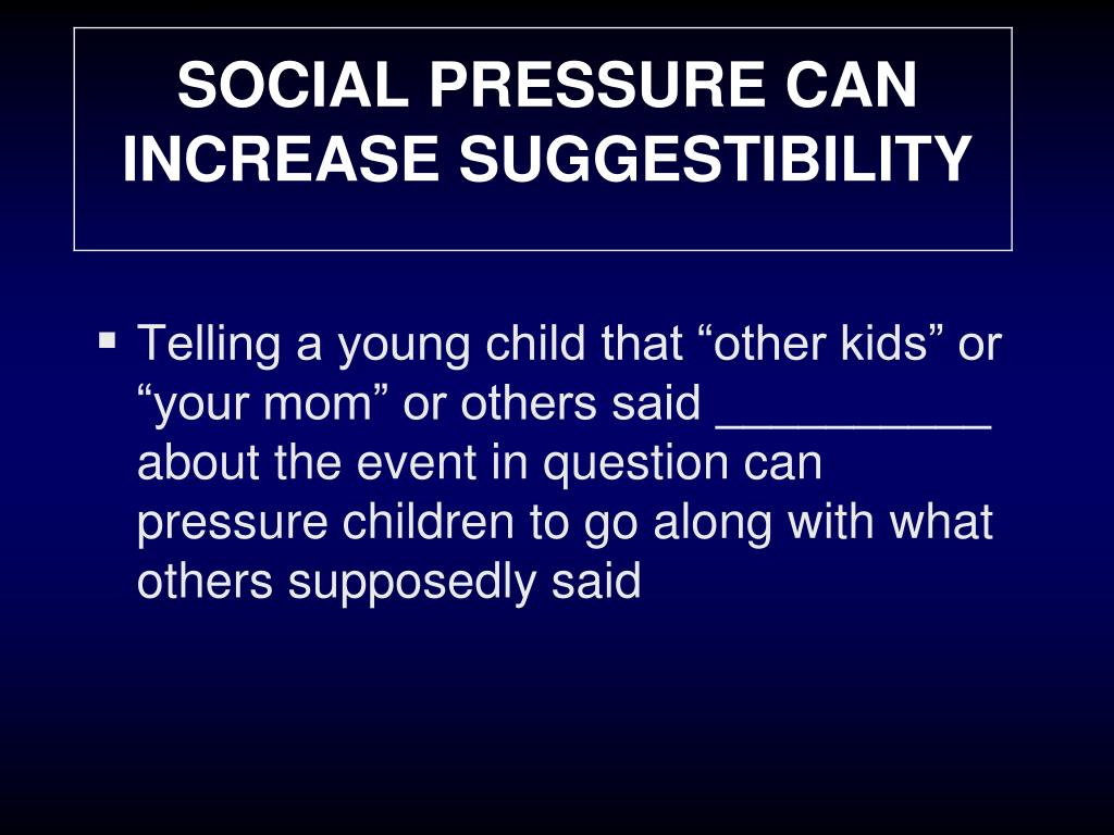 SOCIAL PRESSURE CAN INCREASE SUGGESTIBILITY