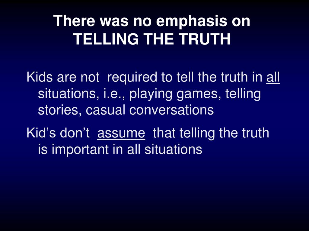 There was no emphasis on TELLING THE TRUTH