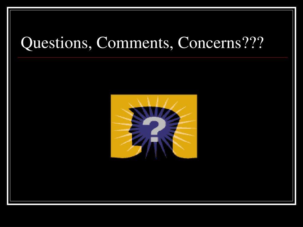 Questions, Comments, Concerns???