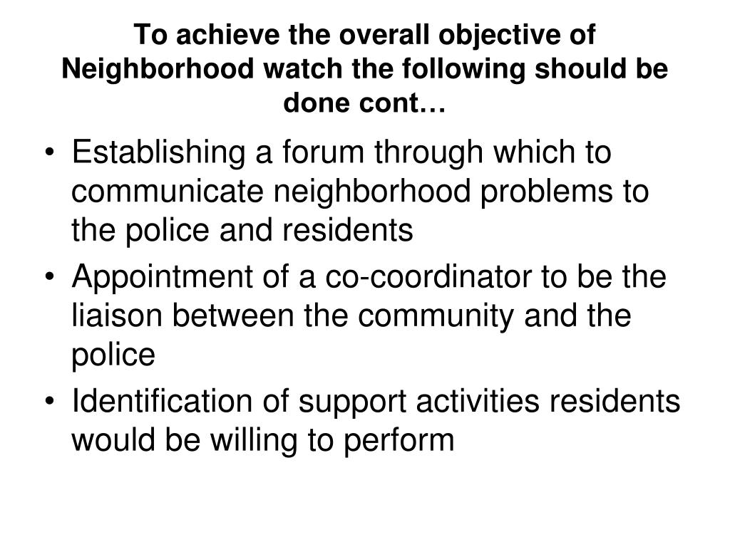 To achieve the overall objective of Neighborhood watch the following should be done cont…