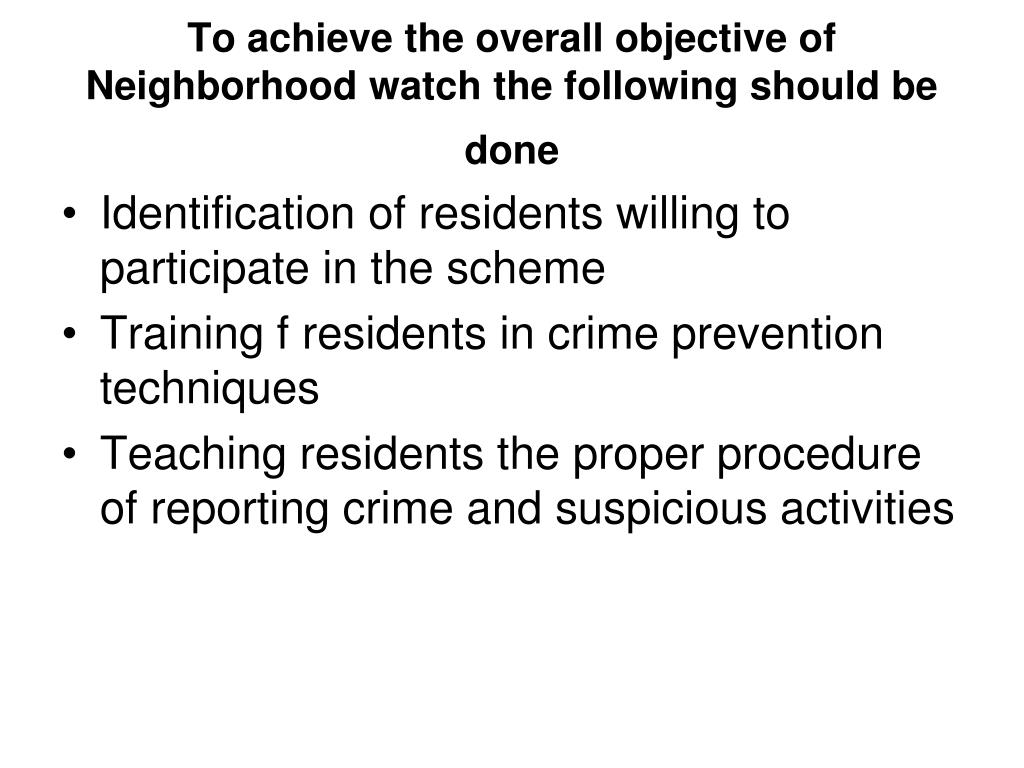 To achieve the overall objective of Neighborhood watch the following should be done