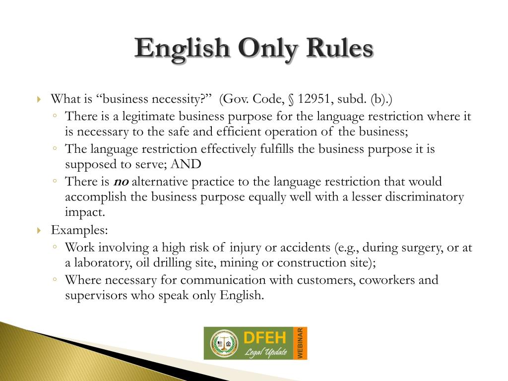 english only rule According to the eeoc, if an employer does not abide by this notice requirement and subsequently makes an adverse employment decision based on an employee's violation of the english-only rule, then the eeoc may consider the employer's application of the english-only rule as evidence of discrimination on the basis of national origin.