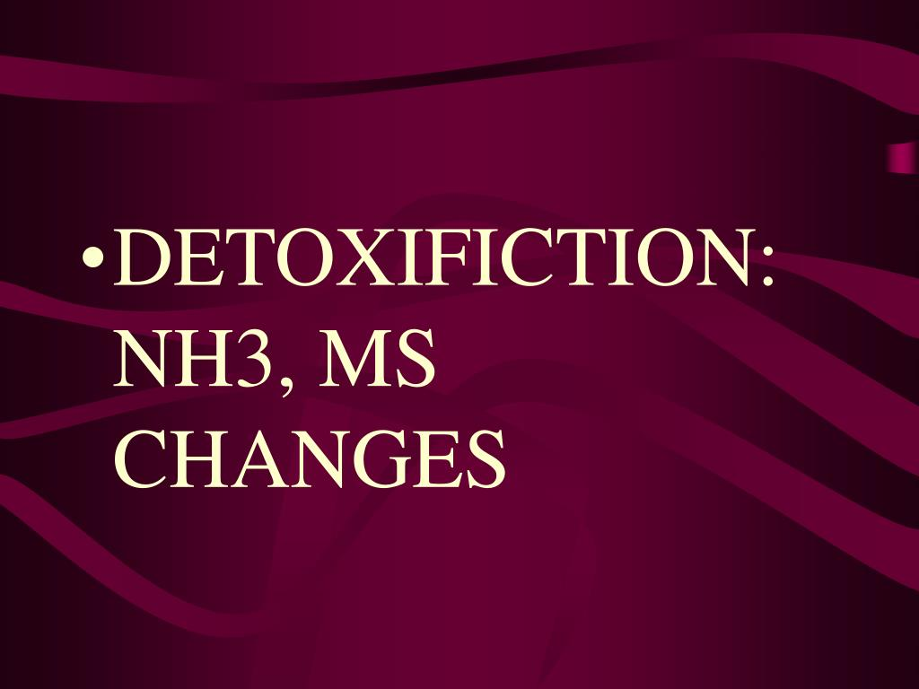 DETOXIFICTION: NH3, MS CHANGES