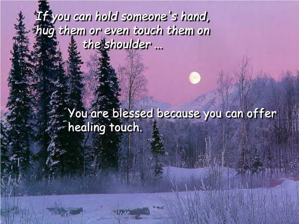 If you can hold someone's hand, hug them or even touch them on the shoulder ...
