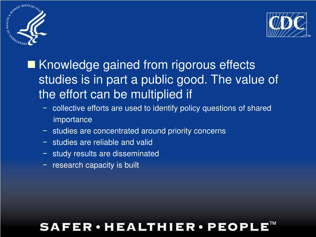 Knowledge gained from rigorous effects studies is in part a public good. The value of the effort can be multiplied if