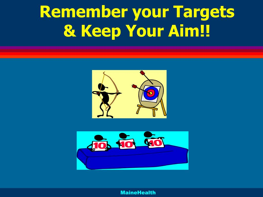 Remember your Targets & Keep Your Aim!!