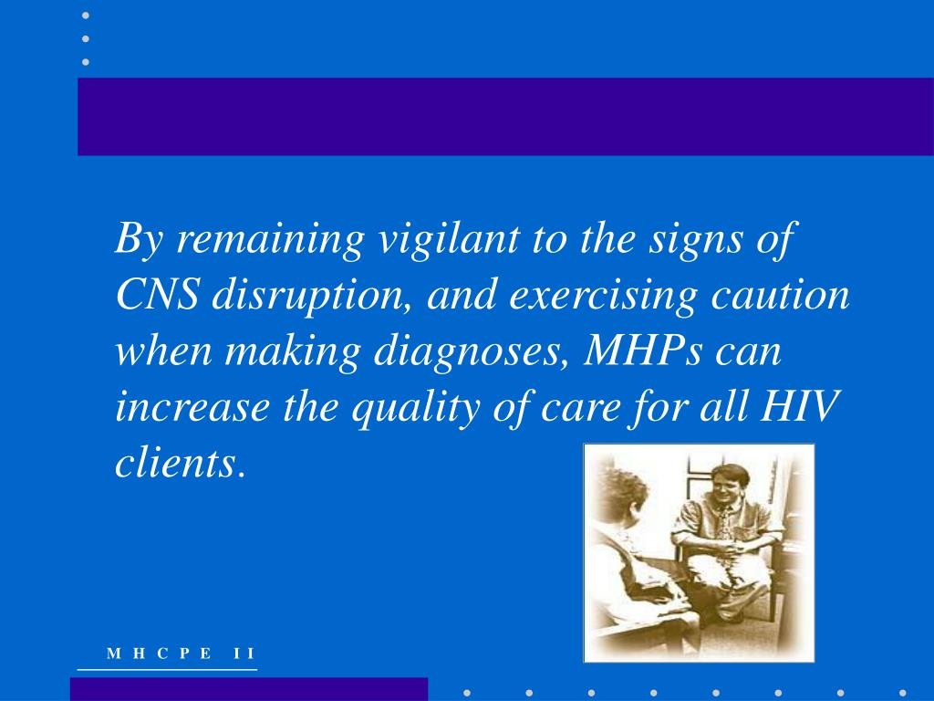 By remaining vigilant to the signs of CNS disruption, and exercising caution when making diagnoses, MHPs can increase the quality of care for all HIV clients