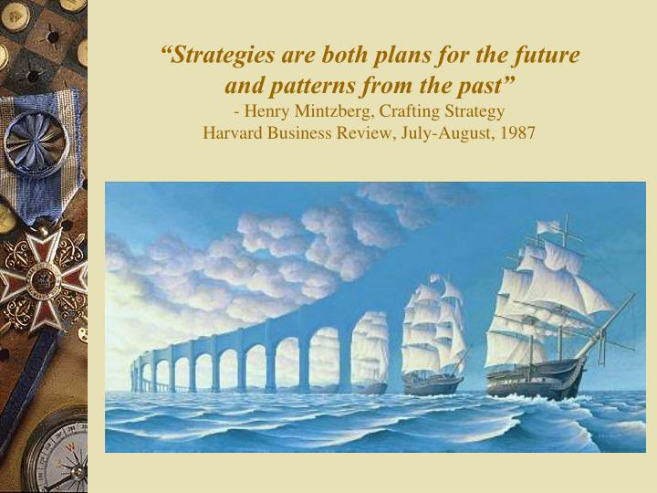 strategy according to henry mintzberg Henry mintzberg states strategies can be 'form' as well as 'formulated' (mintzberg 1987) it suggests that there is no standard approach to strategy thus every company or individual can use it as it is tailored to the company needs according to kipping as it is flexible it allows freedom to craft their.