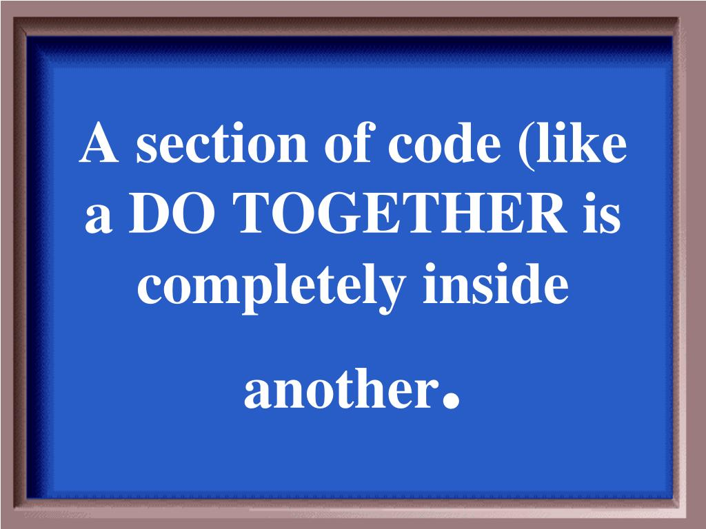 A section of code (like a DO TOGETHER is completely inside another