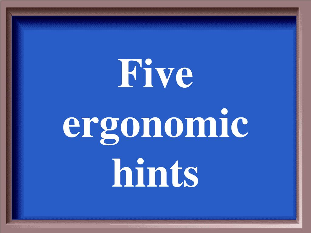 Five ergonomic hints