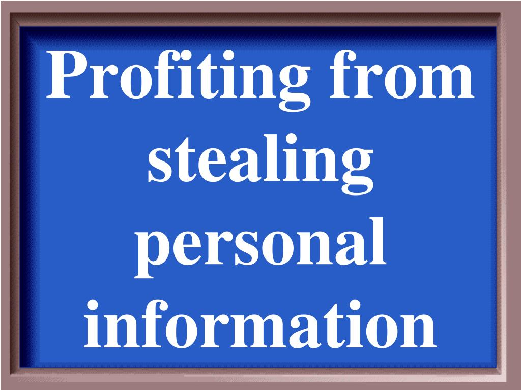 Profiting from stealing personal information