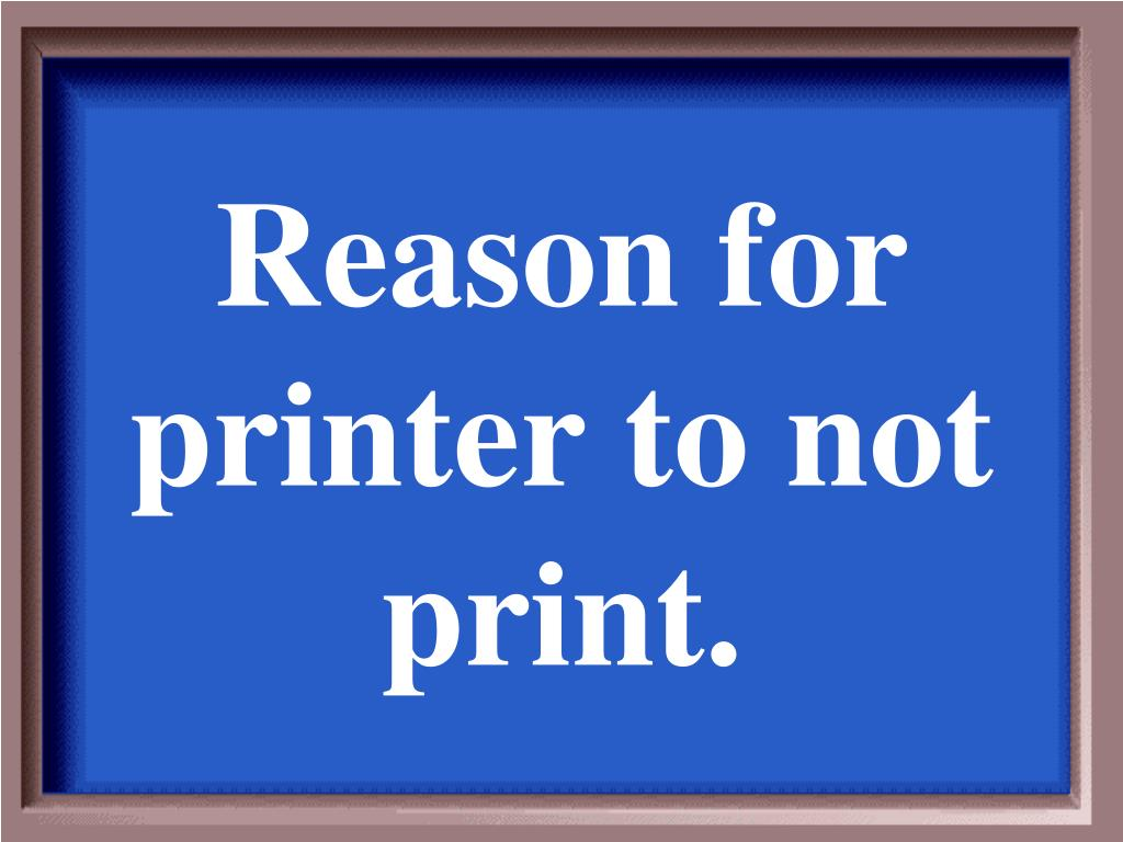 Reason for printer to not print.