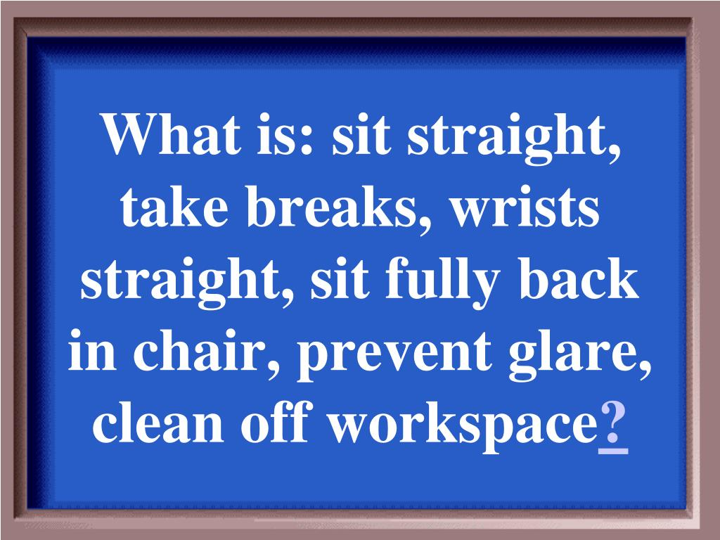 What is: sit straight, take breaks, wrists straight, sit fully back in chair, prevent glare, clean off workspace