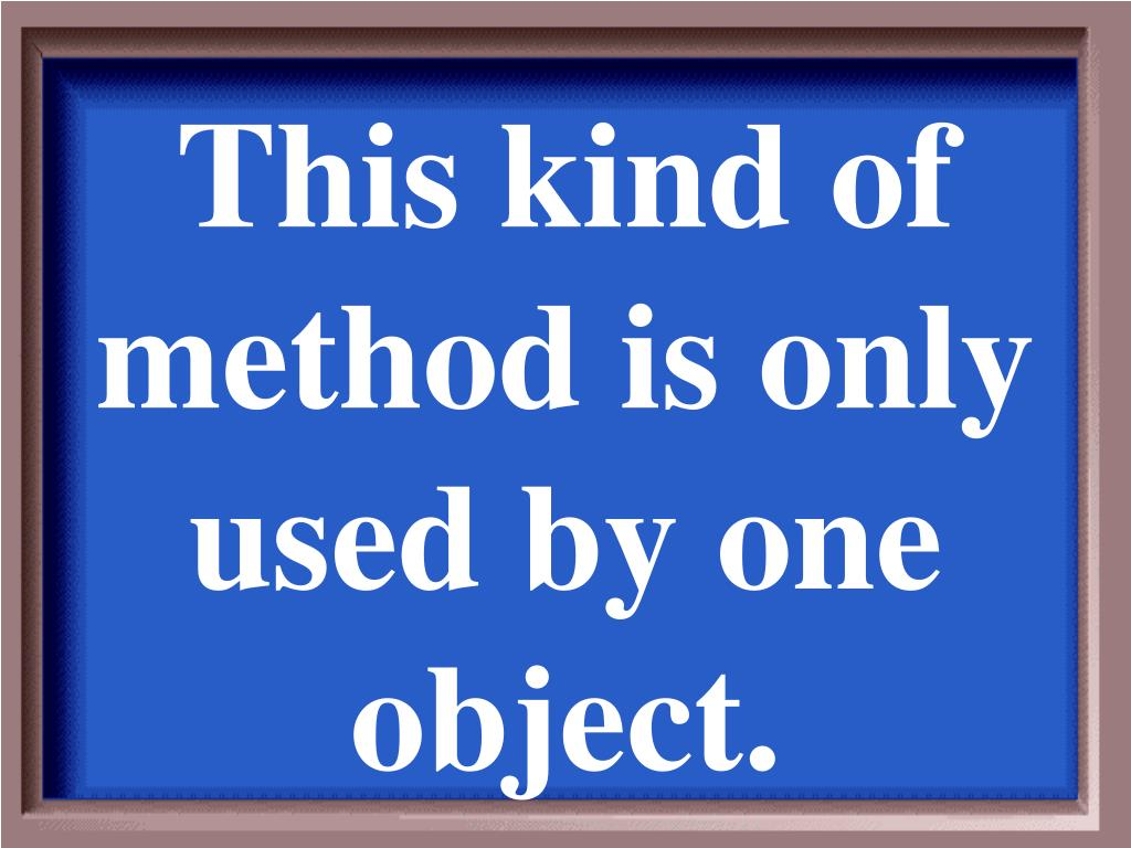 This kind of method is only used by one object.