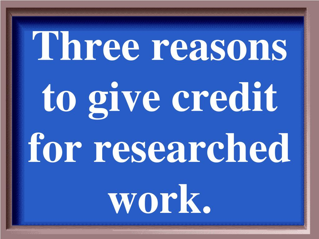Three reasons to give credit for researched work.