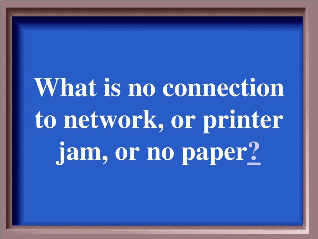 What is no connection to network, or printer jam, or no paper