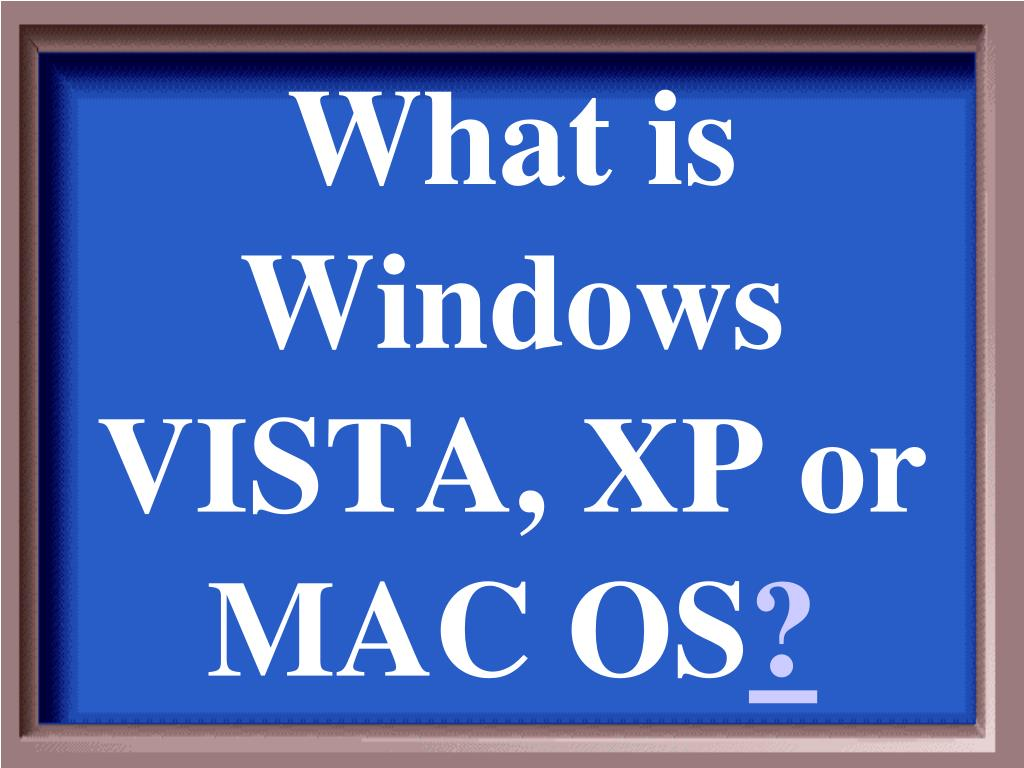 What is Windows VISTA, XP or MAC OS