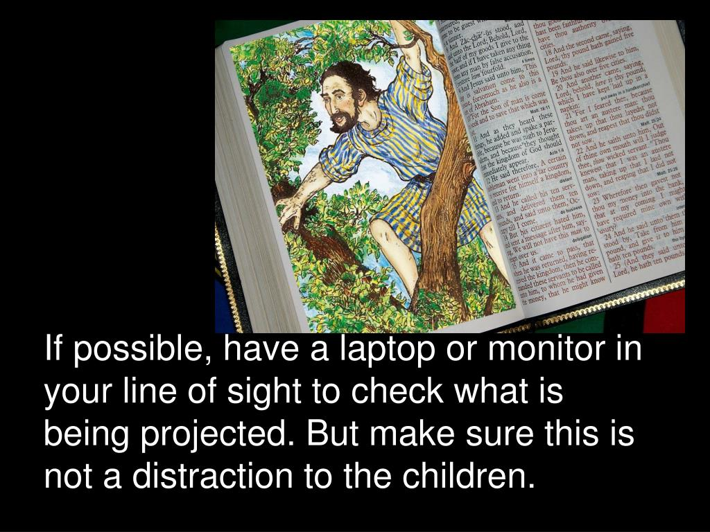 If possible, have a laptop or monitor in your line of sight to check what is being projected. But make sure this is not a distraction to the children.