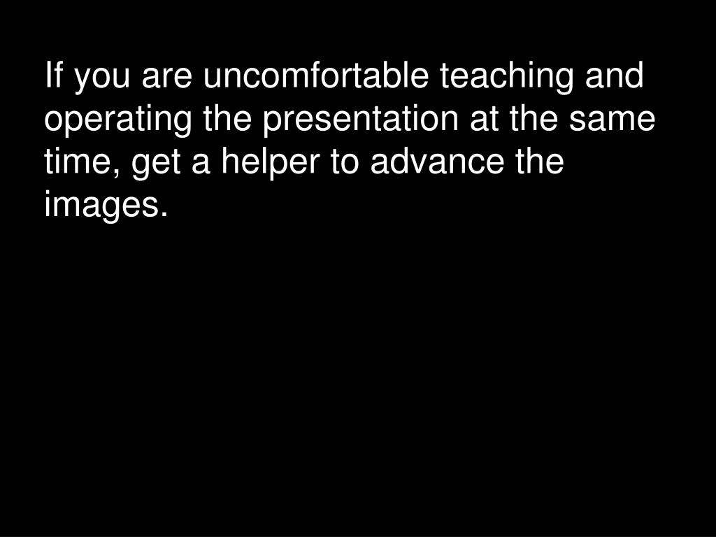 If you are uncomfortable teaching and operating the presentation at the same time, get a helper to advance the images.