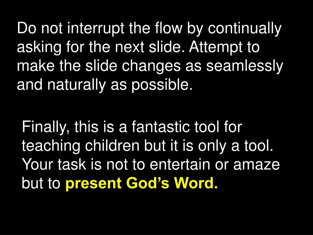 Do not interrupt the flow by continually asking for the next slide. Attempt to make the slide changes as seamlessly and naturally as possible.