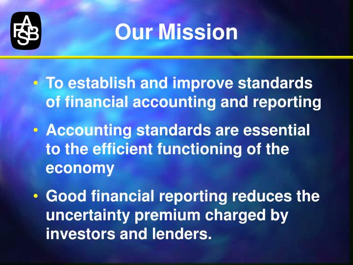 in what ways do fasb rules limit business practices and reporting financial information The fasb's stated mission is to establish and improve financial accounting and reporting standards, and to provide useful information to investors and other people who use financial reports.